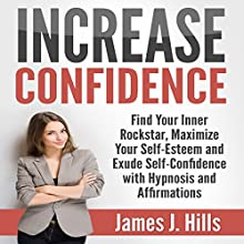 Increase Confidence: Find Your Inner Rockstar, Maximize Your Self-Esteem and Exude Self-Confidence with Hypnosis and Affirmations Speech by James J. Hills Narrated by Jason Kappus