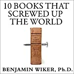 10 Books That Screwed Up the World: And 5 Others That Didn't Help | Benjamin Wiker