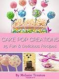 Cake Pop Creations: 25 Fun & Delicious Recipes