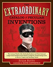 The Extraordinary Catalog of Peculiar Inventions: The Curious World of the Demoulin Brothers and Their Fraternal Lodge Prank Machines - from Human Centipedes ... Goats to ElectricCarpets and SmokingCamels
