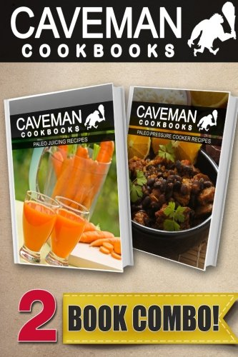 Paleo Juicing Recipes and Paleo Pressure Cooker Recipes: 2 Book Combo (Caveman Cookbooks ) by Angela Anottacelli