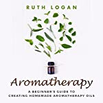 Aromatherapy: A Beginner's Guide to Creating Homemade Aromatherapy Oils | Ruth Logan