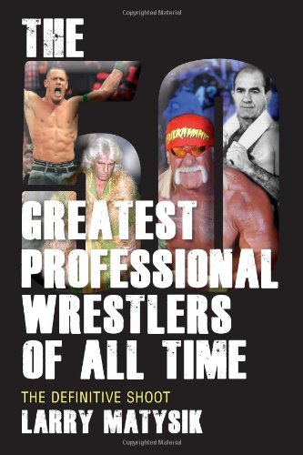 The 50 Greatest Professional Wrestlers Of All Time: The Definitive Shoot