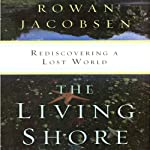 The Living Shore: Rediscovering a Lost World | Rowan Jacobsen