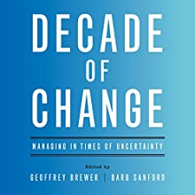 Decade of Change: Managing in Times of Uncertainty Audiobook by Geoffrey Brewer - editor, Barb Sanford - editor Narrated by Tom Parks, Amy McFadden, Scott Merriman