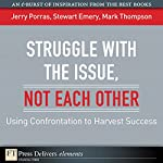 Struggle with the Issue, Not Each Other: Using Confrontation to Harvest Success | Jerry Porras,Stewart Emery,Mark Thompson
