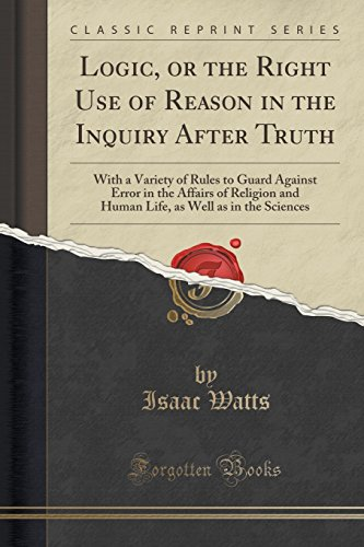 Logic, or the Right Use of Reason in the Inquiry After Truth: With a Variety of Rules to Guard Against Error in the Affa