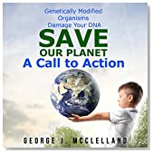 Genetically Modified Organisms Damage Your DNA: Save Our Planet - A Call to Action