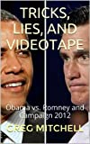 TRICKS, LIES, AND VIDEOTAPE: Obama vs. Romney and Campaign 2012