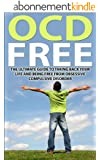 OCD Free:  The Ultimate Guide To Taking Back Your Life and Being Free from Obsessive Compulsive Disorder (OCD Help, OCD Treatment, Anxiety, Self Help, Obsessive Compulsive) (English Edition)