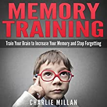 Memory Training: Train Your Brain to Increase Your Memory and Stop Forgetting (       UNABRIDGED) by Charlie Millan Narrated by Mike Stimpson