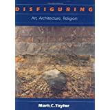 Disfiguring: Art, Architecture, Religion (Religion and Postmodernism Series) ~ Mark C. Taylor
