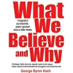 What We Believe and Why: An Insightful, Accessible, Plain-Spoken (And a Little Bit Feisty) Look at the Christian Faith | George Byron Koch