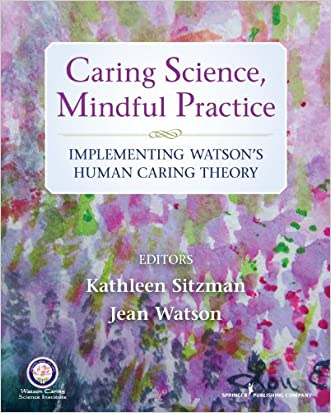 Caring Science, Mindful Practice: Implementing Watson's Human Caring Theory written by Kathleen Sitzman PhD  RN  CNE  ANEF