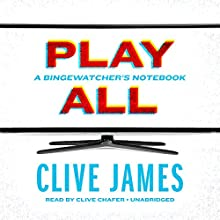 Play All: A Bingewatcher's Notebook Audiobook by Clive James Narrated by Clive Chafer