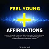 Feel Young Affirmations: Positive Daily Affirmations to Help Individuals Feel Comfortable with Their Age Using the Law of Attraction, Self-Hypnosis, Guided Meditation and Sleep Learning