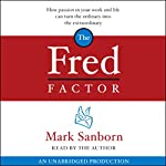 The Fred Factor: How Passion in Your Work and Life Can Turn the Ordinary into the Extraordinary | Mark Sanborn