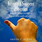 Introvert Success Program: How to Be Successful in Business and Career Hörbuch von Anton C. Huber Gesprochen von: Mark Armstrong