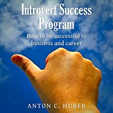 Introvert Success Program: How to Be Successful in Business and Career Audiobook by Anton C. Huber Narrated by Mark Armstrong