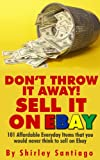 DON T THROW IT AWAY!  SELL IT ON EBAY!: 101 Affordable Everyday Items That You Would Never Think To Sell On eBay