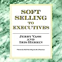 Soft Selling to Executives Audiobook by Jerry Vass, Iris Herrin Narrated by Jerry Vass
