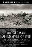 img - for The German Offensives of 1918: The Last Desperate Gamble (Campaign Chronicles) book / textbook / text book