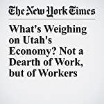 What's Weighing on Utah's Economy? Not a Dearth of Work, but of Workers | Binyamin Appelbaum