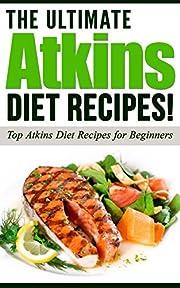 ATKINS: The Ultimate ATKINS Diet Recipes!: Atkins Diet: Top Atkins Diet Recipes for Beginners