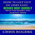 How to Get Out of Debt Fast: Reduce Debt Quickly with the Money You Currently Make (       UNABRIDGED) by Chris Rogers Narrated by Dan McGowan