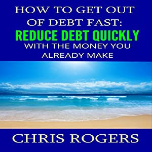 How to Get Out of Debt Fast: Reduce Debt Quickly with the Money You Currently Make | [Chris Rogers]