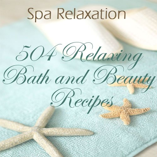 Luxurious Bath and Body Spa Product Recipes: Make Your Own Lotions, Soaps, Facials, Lip Balms, Treatments and More!