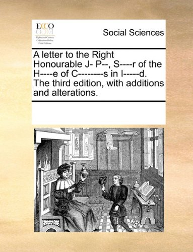 A letter to the Right Honourable J- P--, S----r of the H----e of C--------s in I-----d. The third edition, with additions and alterations.