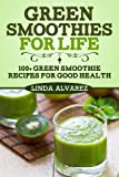 Linda Alvarez Green Smoothies For Life: 100+ Green Smoothie Recipes For Good Health