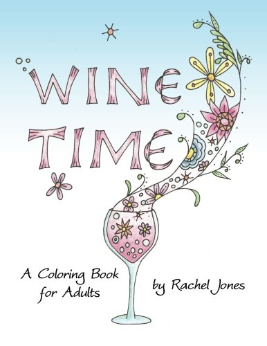 Wine Time Coloring Book: A Stress Relieving Coloring Book For Adults, Filled With Whimsy And Wine by Rachel Jones