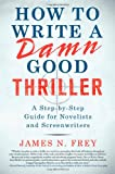 James N. Frey How to Write a Damn Good Thriller: A Step-By-Step Guide for Novelists and Screenwriters
