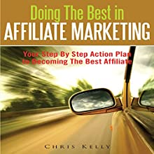 Doing The Best In Affiliate Marketing: Your Step By Step Action Plan To Becoming The Best Affiliate (       UNABRIDGED) by Chris Kelly Narrated by Cyrus
