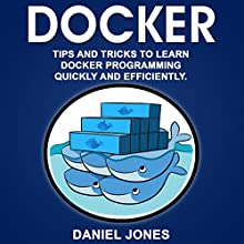Docker: Tips and Tricks to Learn Docker Programming Quickly and Efficiently Audiobook by Daniel Jones Narrated by Pete Beretta