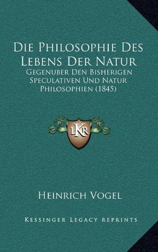 Die Philosophie Des Lebens Der Natur: Gegenuber Den Bisherigen Speculativen Und Natur Philosophien (1845)