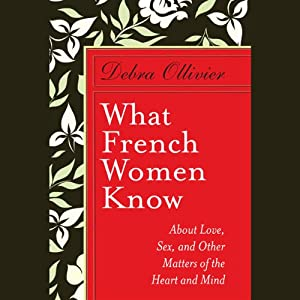 What French Women Know: About Love, Sex, and Other Matters of the Heart and Mind | [Debra Ollivier]
