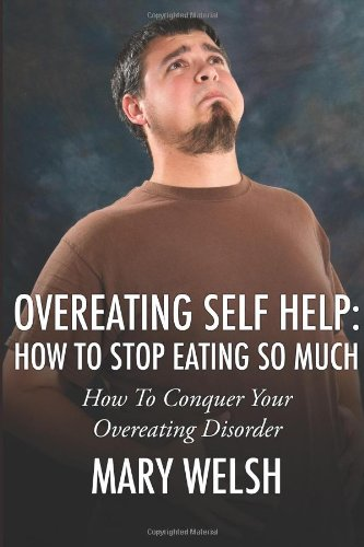 Overeating Self Help: How To Stop Eating So Much: How To Conquer Your Overeating Disorder