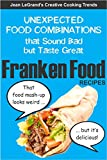 FRANKENFOOD RECIPES: Unexpected Food Combinations that Sound Bad but Taste Great (Creative Cooking Trends Book 1)