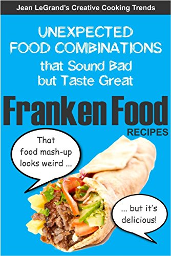 FRANKENFOOD RECIPES: Unexpected Food Combinations that Sound Bad but Taste Great (Creative Cooking Trends Book 1) by Jean LeGrand