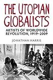 The Utopian Globalists: Artists of Worldwide Revolution, 1919-2009 (1405193018) by Harris, Jonathan