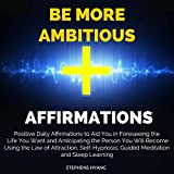 Be More Ambitious Affirmations: Positive Daily Affirmations to Aid You in Foreseeing the Life You Want and Anticipating the Person You Will Become