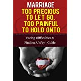 Marriage - Too Precious To Let Go, Too Painful To Hold Onto: Facing Difficulties &  Finding A Way Guide (Marriage And Love, Marriage Counselling, Marriage Help)