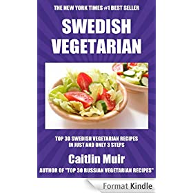 Top 30 Swedish Vegetarian Recipes in Just And Only 3 Steps (World Most-Popular Vegetarian Recipes Book 1) (English Edition)