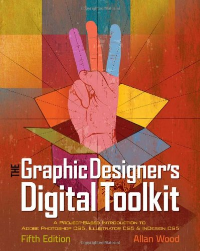 The Graphic Designer&#39;s Digital Toolkit: A Project-Based Introduction to Adobe Photoshop CS5, Illustrator CS5 &amp; InDesign CS5