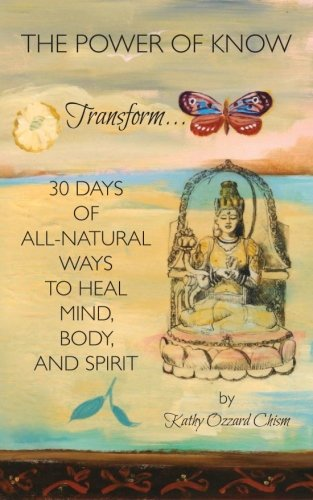 The Power Of Know: 30 Days Of All-Natural Ways To Heal Mind, Body, And Spirit