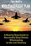 Tim Bells Wholesale Flight Plan: A Step by Step Guide to Wholesale Real Estate Success in the 21st Century