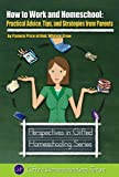 How to Work and Homeschool: Practical Advice, Tips, and Strategies from Parents (Perspectives in Gifted Homeschooling)